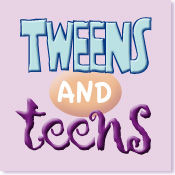Tweens and Teens